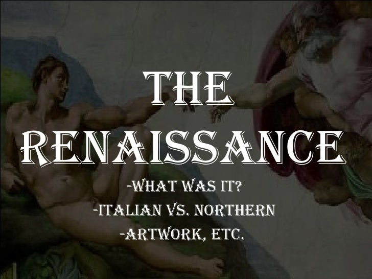 TheRenaissance       -WhaT Was iT?  -iTalian vs. noRTheRn      -aRTWoRk, eTc.