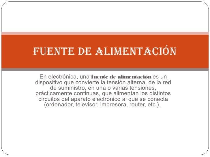 Fuente de alimentación  En electrónica, una fuente de alimentación es undispositivo que convierte la tensión alterna, de l...