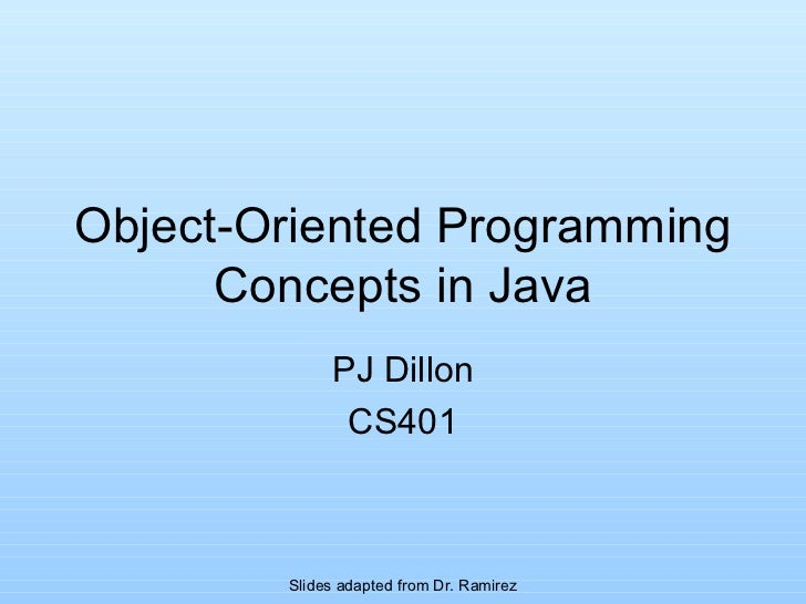 Object-Oriented Programming Concepts in Java PJ Dillon CS401 Slides adapted from Dr. Ramirez