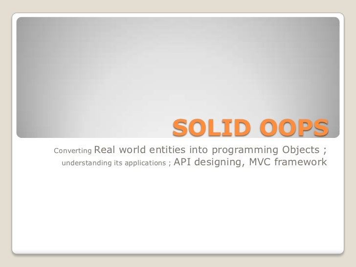 SOLID OOPSConvertingReal world entities into programming Objects ;  understanding its applications ; API designing, MVC fr...