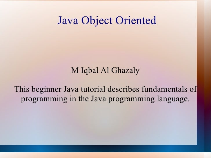 Java Object Oriented                M Iqbal Al GhazalyThis beginner Java tutorial describes fundamentals of programming in...