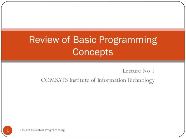 Review of Basic Programming Concepts Lecture No 1 COMSATS Institute of Information Technology  1  Object Oriented Programm...