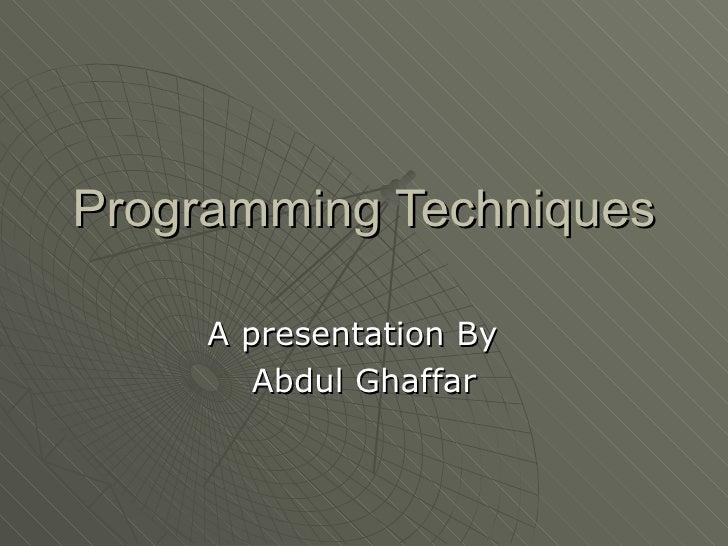 Programming Techniques A presentation By  Abdul Ghaffar