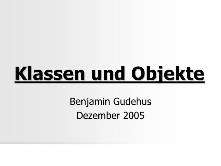 Klassen und Objekte     Benjamin Gudehus      Dezember 2005