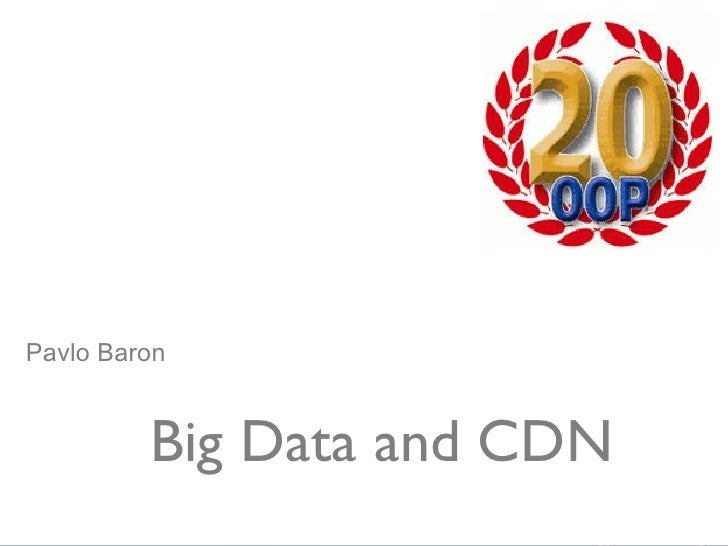 Big Data and CDN Pavlo Baron