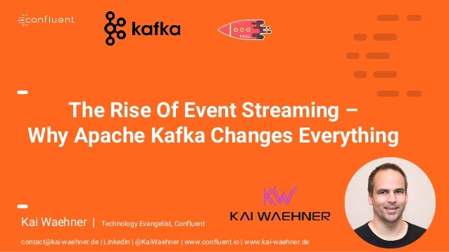 1 The Rise Of Event Streaming – Why Apache Kafka Changes Everything Kai Waehner | Technology Evangelist, Confluent contact...