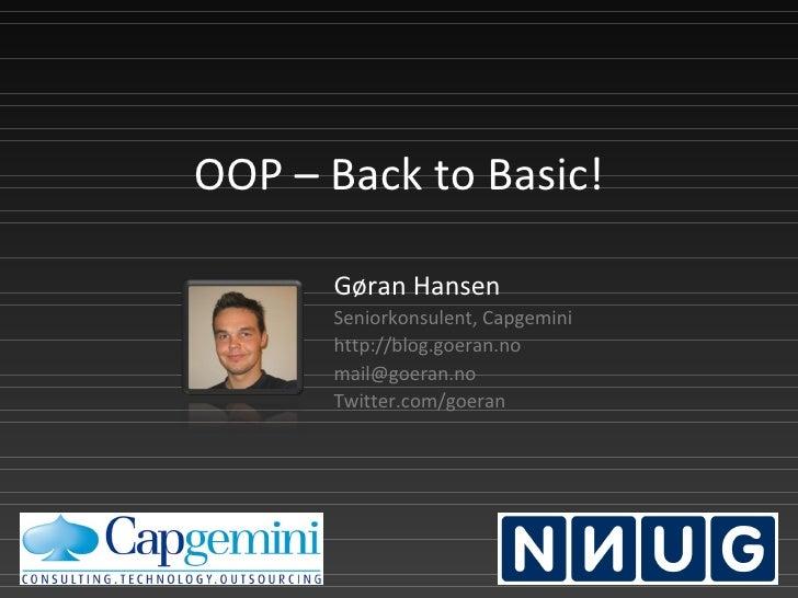 OOP – Back to Basic! Gøran Hansen Seniorkonsulent, Capgemini http://blog.goeran.no [email_address] Twitter.com/goeran