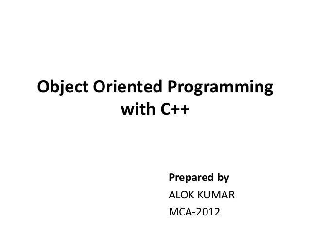 Object Oriented Programming          with C++               Prepared by               ALOK KUMAR               MCA-2012