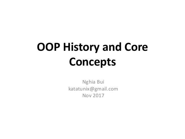 OOP History and Core Concepts Nghia Bui katatunix@gmail.com Nov 2017