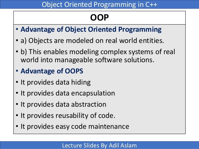 the advantages of object oriented programming using c To me, these are the fundamental principles of object-oriented programming: complexity management, code centralization and improved problem-domain modeling through the creation of object classes, inheritance and polymorphism, and increased safety without sacrificing power or control through the use of encapsulation and properties.