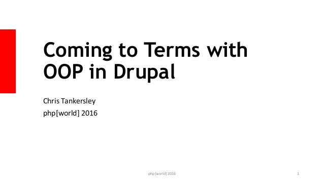 Coming to Terms with OOP in Drupal Chris Tankersley php[world] 2016 php[world] 2016 1