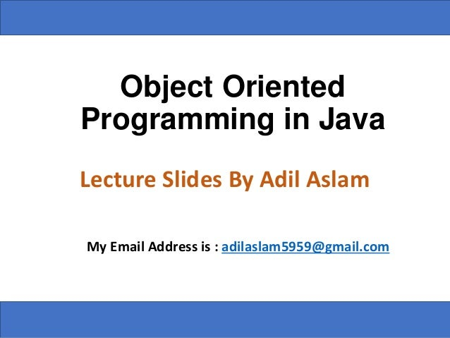 Object Oriented Programming in Java Lecture Slides By Adil Aslam My Email Address is : adilaslam5959@gmail.com