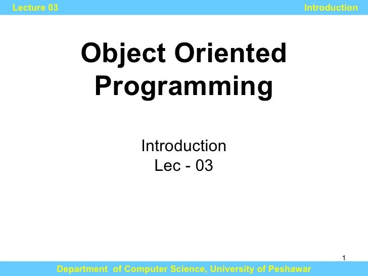 Object Oriented Programming Department  of Computer Science, University of Peshawar Lecture 03 Introduction Introduction L...