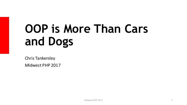 OOP is More Than Cars and Dogs Chris Tankersley Midwest PHP 2017 Midwest PHP 2017 1
