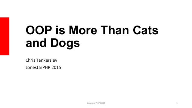 OOP is More Than Cats and Dogs Chris	   Tankersley	    LonestarPHP	   2015	    LonestarPHP	   2015	    1