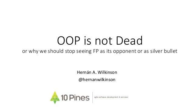 OOP is not Dead or why we should stop seeing FP as its opponent or as silver bullet Hernán A. Wilkinson @hernanwilkinson a...