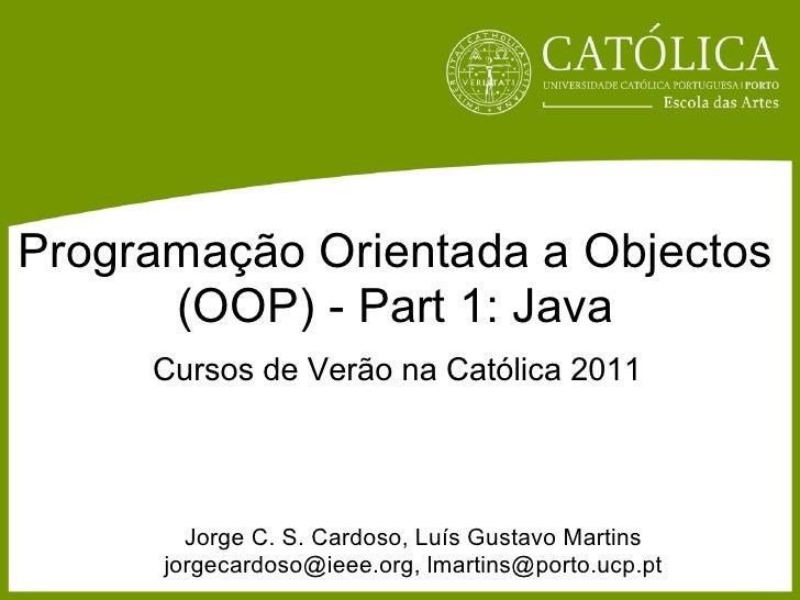 Programação Orientada a Objectos      (OOP) - Part 1: Java     Cursos de Verão na Católica 2011        Jorge C. S. Cardoso...