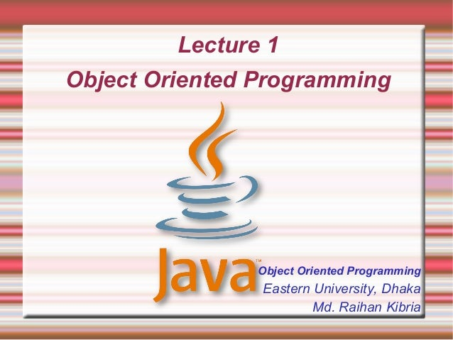 Lecture 1Object Oriented Programming                Object Oriented Programming                Eastern University, Dhaka  ...