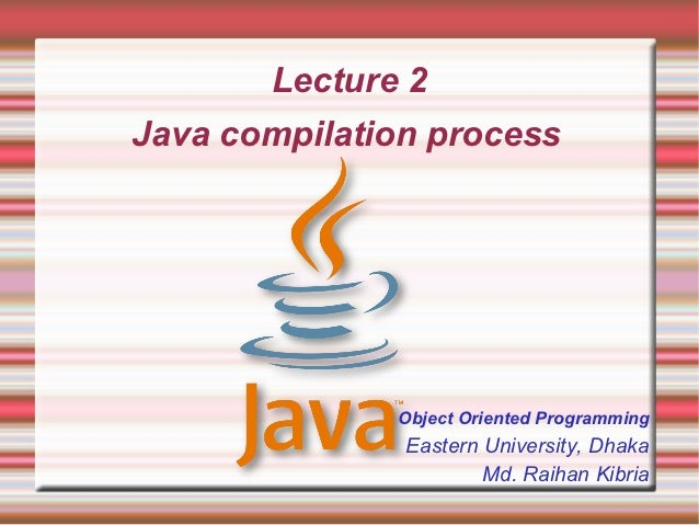 Lecture 2Java compilation process              Object Oriented Programming               Eastern University, Dhaka        ...