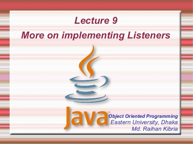 Lecture 9More on implementing Listeners                 Object Oriented Programming                 Eastern University, Dh...