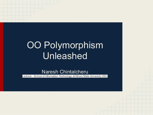 OO Polymorphism Unleashed Naresh Chintalcheru Lecturer - School of Information Technology at Illinois State University (IS...