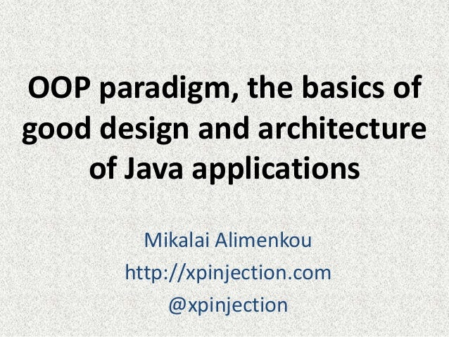 OOP paradigm, the basics of good design and architecture of Java applications Mikalai Alimenkou http://xpinjection.com @xp...