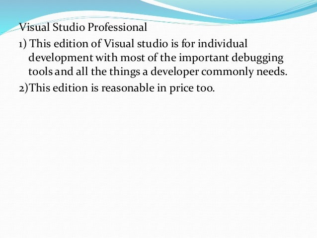 Visual Studio Premium 1) Visual studio Premium edition is for people who make high-quality usage of the IDE. It adds tools...