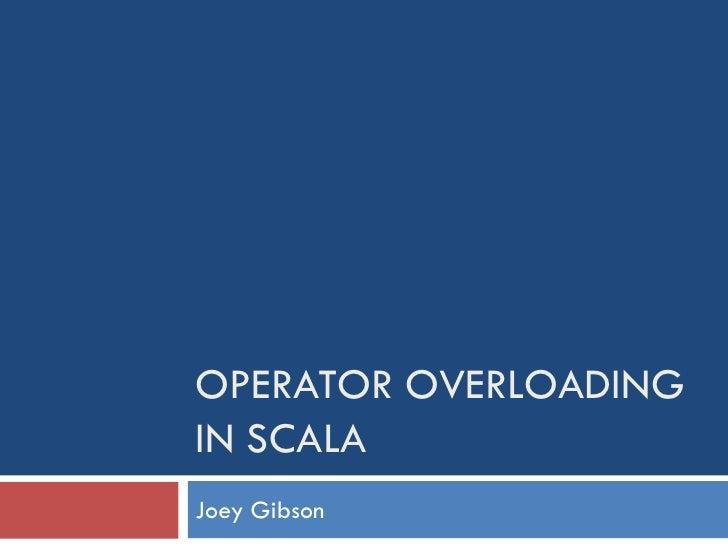 OPERATOR OVERLOADING IN SCALA Joey Gibson