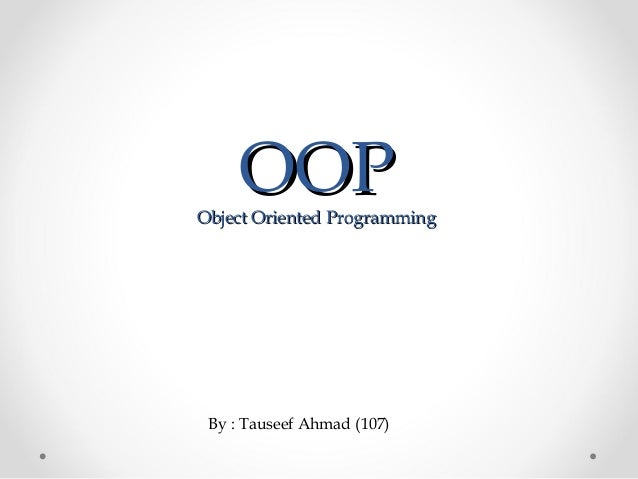OOPOOPObject Oriented ProgrammingObject Oriented ProgrammingBy : Tauseef Ahmad (107)