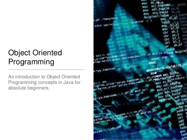 Object Oriented Programming An introduction to Object Oriented Programming concepts in Java for absolute beginners.