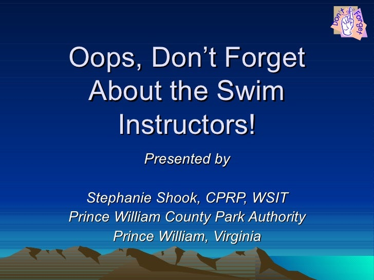 Oops, Don't Forget About the Swim Instructors! Presented by Stephanie Shook, CPRP, WSIT Prince William County Park Authori...