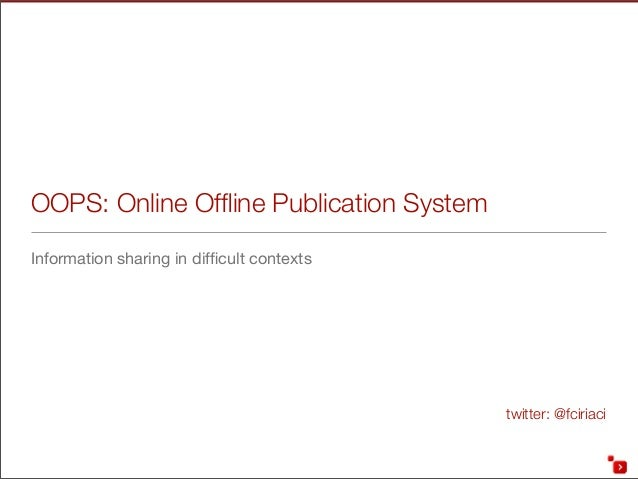twitter: @fciriaci OOPS: Online Offline Publication System Information sharing in difficult contexts