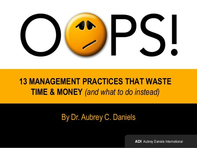 13 MANAGEMENT PRACTICES THAT WASTE TIME & MONEY (and what to do instead) By Dr. Aubrey C. Daniels ADI Aubrey Daniels Inter...