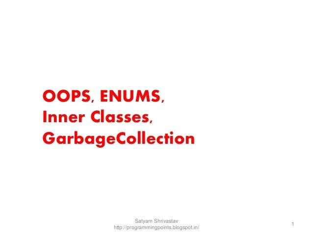 OOPS, ENUMS,  Inner Classes,  GarbageCollection  Satyam Shrivastav  http://programmingpoints.blogspot.in/  1