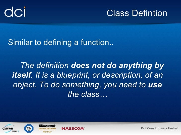 Class Defintion Similar to defining a function.. The definition  does not do anything   by itself . It is a blueprint, or ...