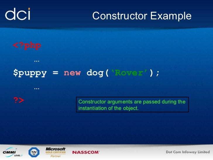 Constructor Example <?php … $puppy =  new  dog( 'Rover' ); … ?> Constructor arguments are passed during the instantiation ...