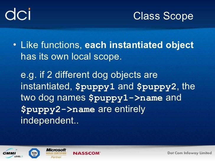Class Scope <ul><li>Like functions,  each instantiated object  has its own local scope. </li></ul><ul><li>e.g. if 2 differ...