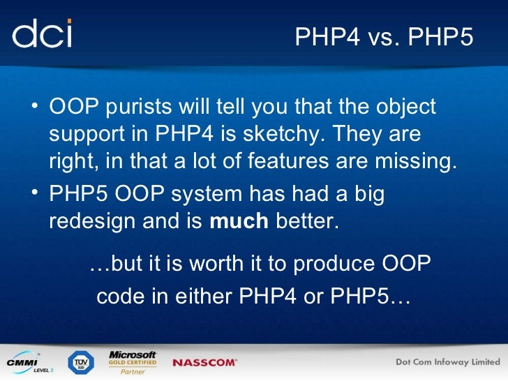 PHP4 vs. PHP5 <ul><li>OOP purists will tell you that the object support in PHP4 is sketchy. They are right, in that a lot ...