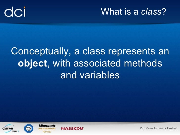 What is a  class ? Conceptually, a class represents an  object , with associated methods and variables