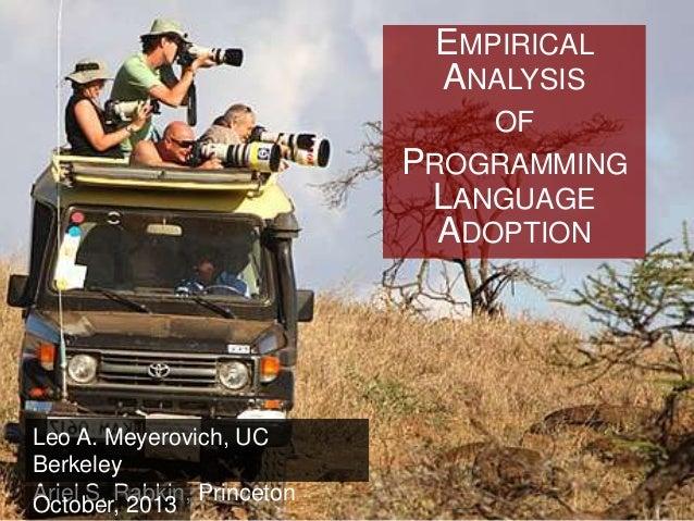 EMPIRICAL ANALYSIS OF PROGRAMMING LANGUAGE ADOPTION  Leo A. Meyerovich, UC Berkeley Ariel S. Rabkin, Princeton October, 20...