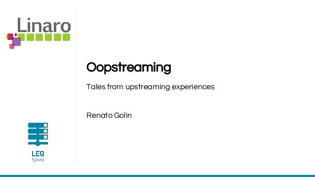 Oopstreaming Tales from upstreaming experiences Renato Golin