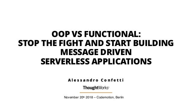 OOP VS FUNCTIONAL: STOP THE FIGHT AND START BUILDING MESSAGE DRIVEN SERVERLESS APPLICATIONS November 20th 2018 – Codemotio...