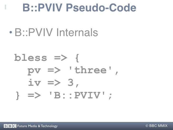 B::PVIV Pseudo-Code  • B::PVIV Internals   bless => {    pv => 'three',    iv => 3,  } => 'B::PVIV';   Future Media & Tech...