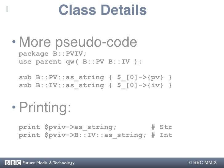 Class Details  • More pseudo-code  package B::PVIV;  use parent qw( B::PV B::IV );   sub B::PV::as_string { $_[0]->{pv} } ...