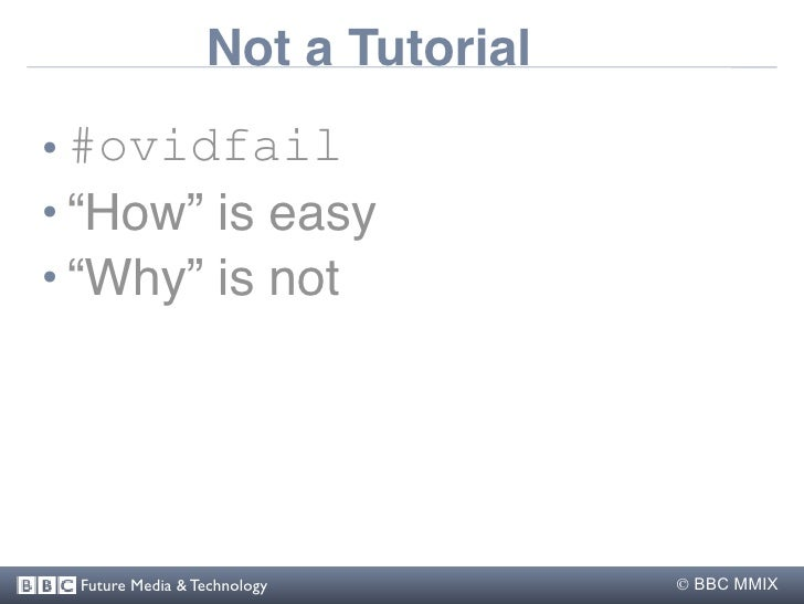 """Not a Tutorial • #ovidfail • """"How"""" is easy • """"Why"""" is not      Future Media & Technology         BBC MMIX"""