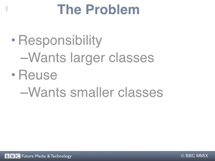 The Problem  • Responsibility   –Wants larger classes • Reuse   –Wants smaller classes     Future Media & Technology      ...