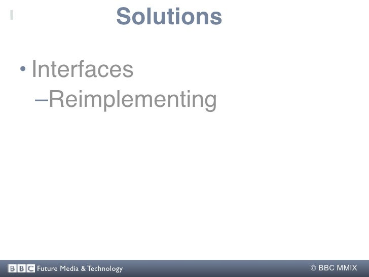 Solutions  • Interfaces    –Reimplementing      Future Media & Technology          BBC MMIX