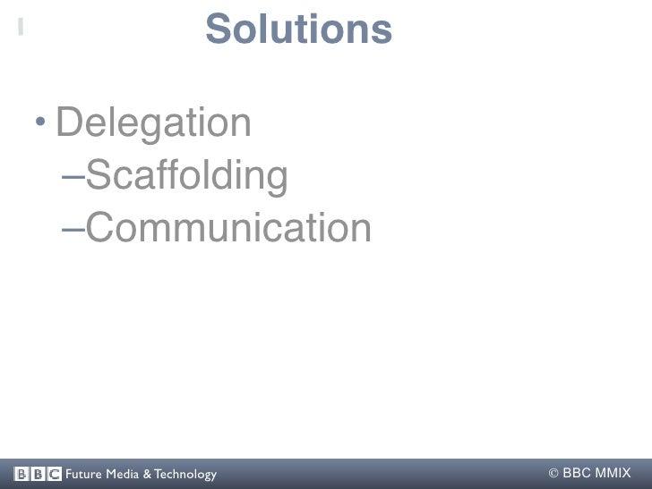Solutions  • Delegation   –Scaffolding   –Communication      Future Media & Technology          BBC MMIX