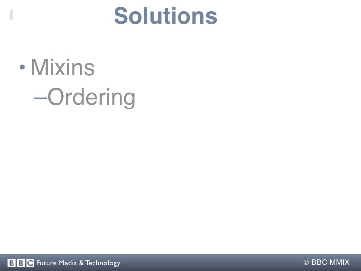 Solutions  • Mixins   –Ordering      Future Media & Technology          BBC MMIX