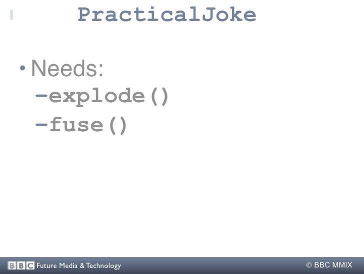 PracticalJoke  • Needs:   –explode()   –fuse()      Future Media & Technology    BBC MMIX